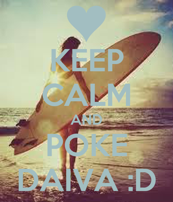 KEEP CALM AND POKE DAIVA :D