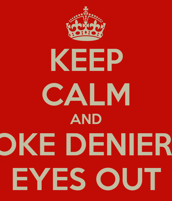 KEEP CALM AND POKE DENIERS  EYES OUT
