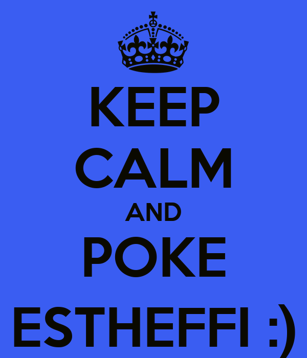 KEEP CALM AND POKE ESTHEFFI :)