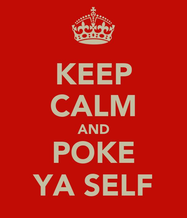 KEEP CALM AND POKE YA SELF