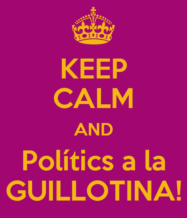 KEEP CALM AND Polítics a la GUILLOTINA!