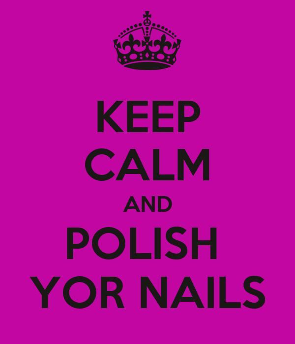 KEEP CALM AND POLISH  YOR NAILS