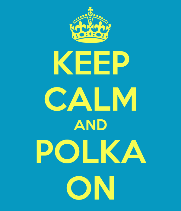 KEEP CALM AND POLKA ON