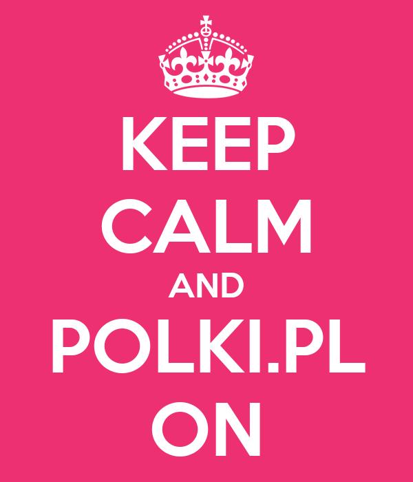 KEEP CALM AND POLKI.PL ON