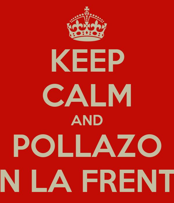 KEEP CALM AND POLLAZO EN LA FRENTE