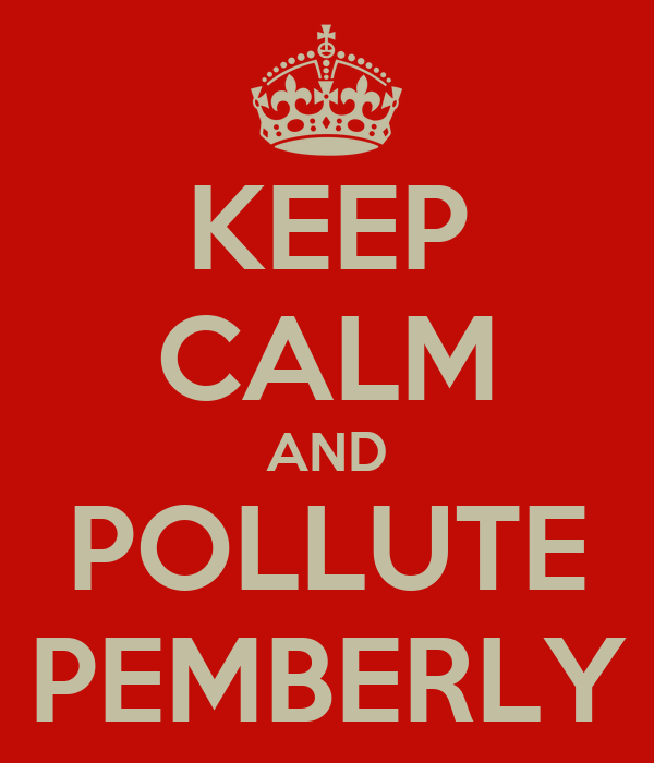 KEEP CALM AND POLLUTE    PEMBERLY