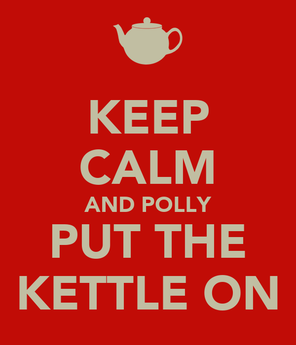 KEEP CALM AND POLLY PUT THE KETTLE ON