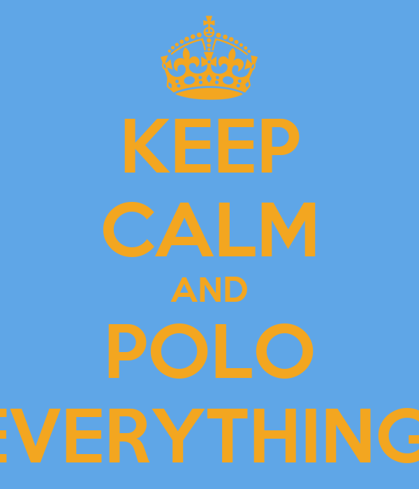 KEEP CALM AND POLO EVERYTHING