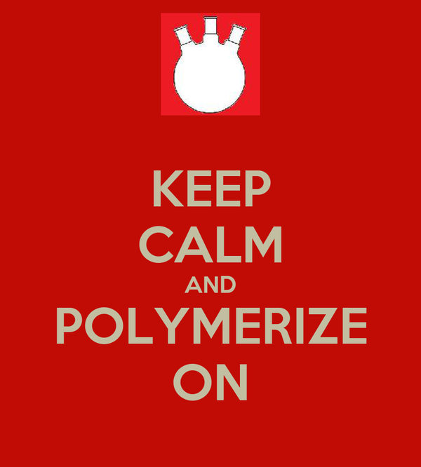 KEEP CALM AND POLYMERIZE ON