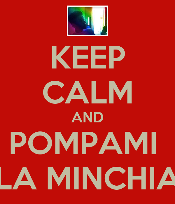 KEEP CALM AND POMPAMI  LA MINCHIA