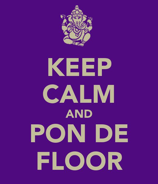 KEEP CALM AND PON DE FLOOR
