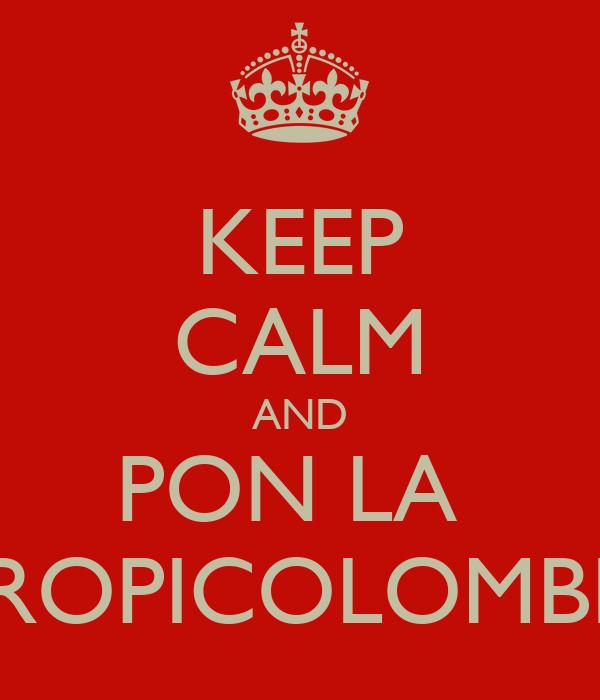 KEEP CALM AND PON LA  TROPICOLOMBIA