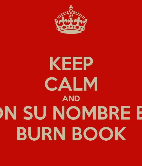 KEEP CALM AND PON SU NOMBRE EN  BURN BOOK