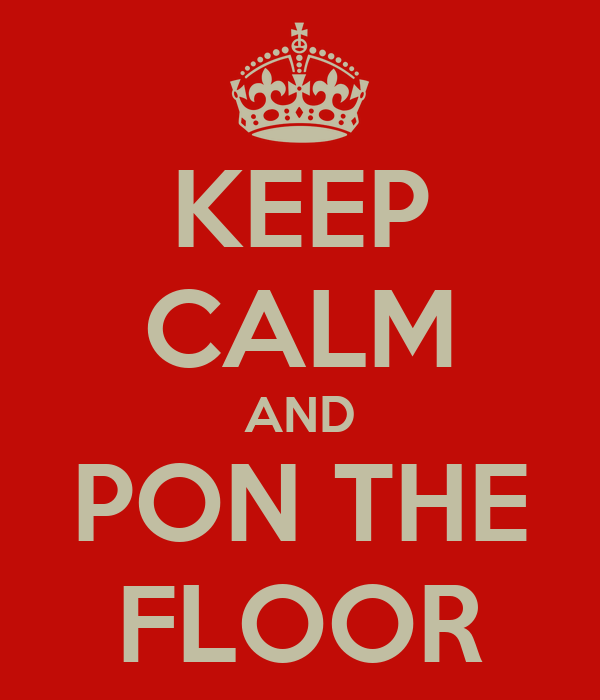 KEEP CALM AND PON THE FLOOR