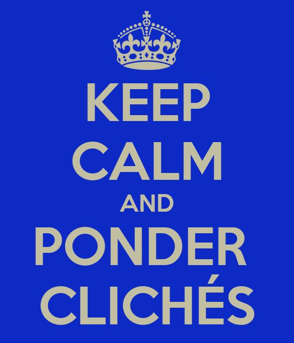 KEEP CALM AND PONDER  CLICHÉS