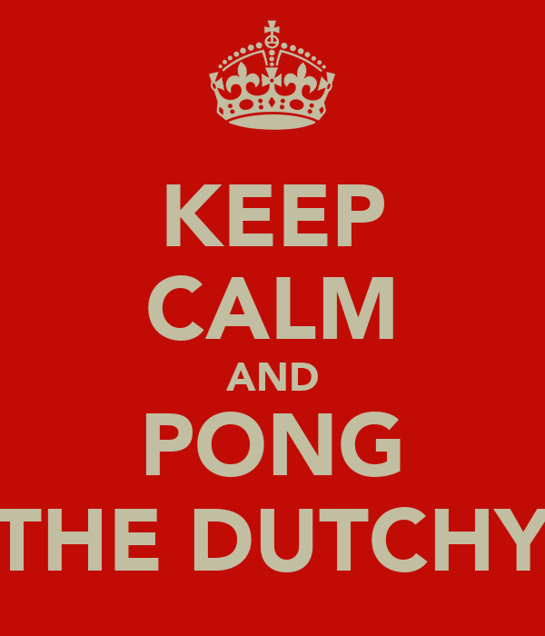KEEP CALM AND PONG THE DUTCHY