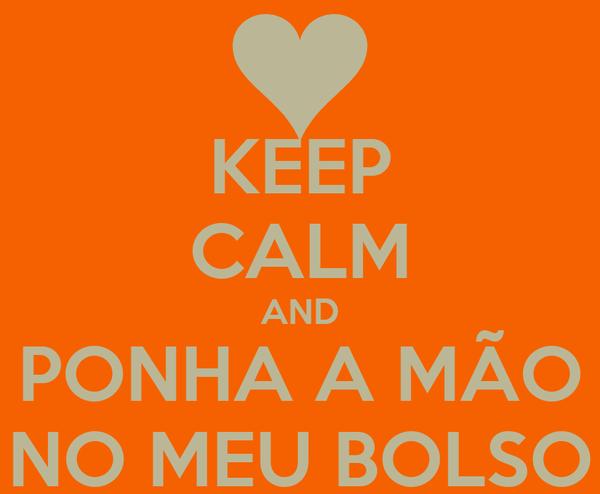 KEEP CALM AND PONHA A MÃO NO MEU BOLSO