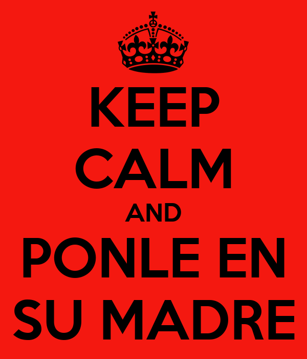 KEEP CALM AND PONLE EN SU MADRE