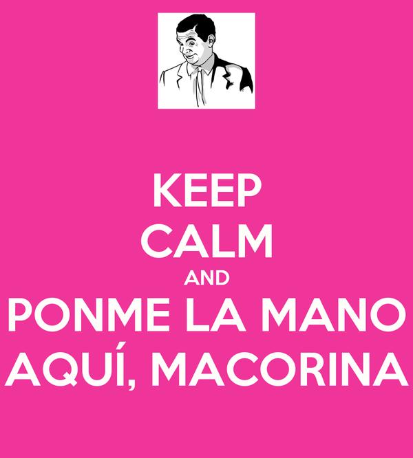KEEP CALM AND PONME LA MANO AQUÍ, MACORINA