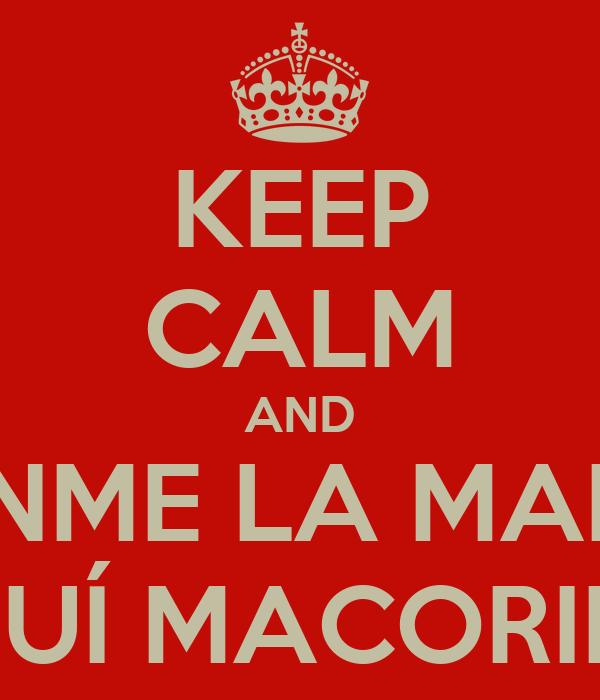 KEEP CALM AND PONME LA MANO  AQUÍ MACORINA