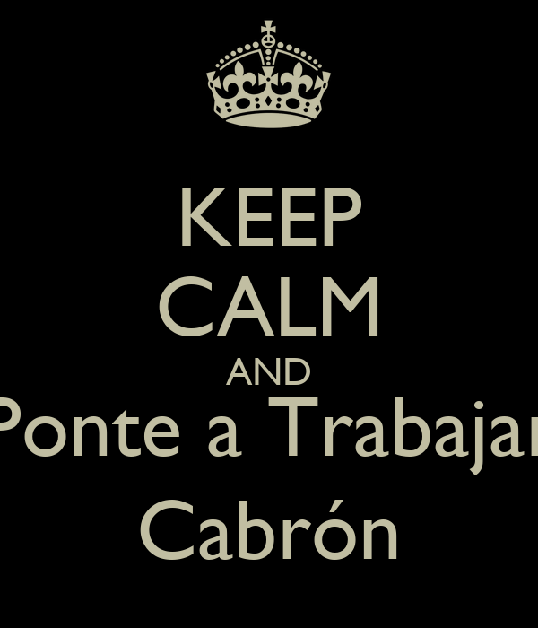 KEEP CALM AND Ponte a Trabajar Cabrón