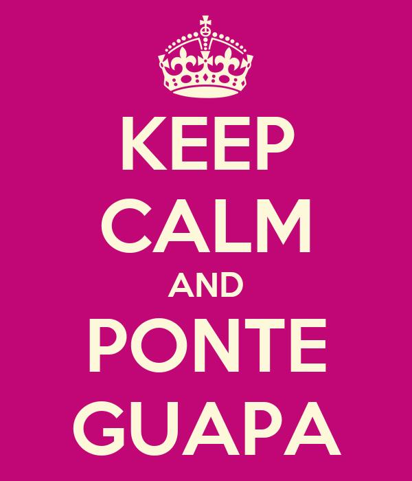KEEP CALM AND PONTE GUAPA