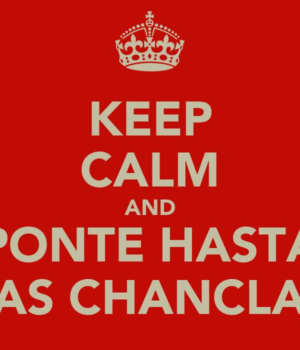 KEEP CALM AND PONTE HASTA LAS CHANCLAS
