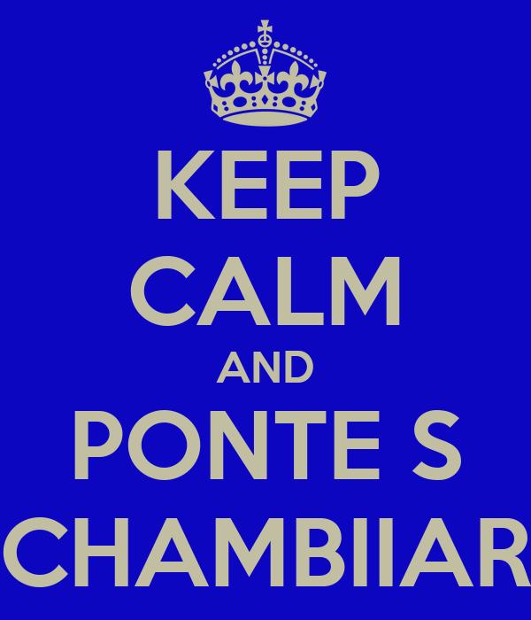 KEEP CALM AND PONTE S CHAMBIIAR