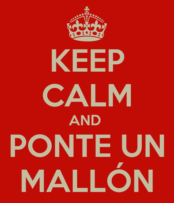 KEEP CALM AND  PONTE UN MALLÓN