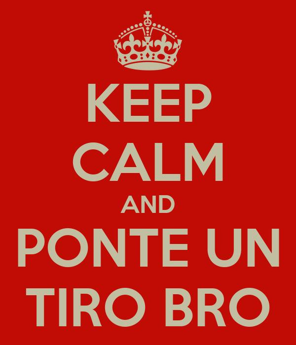 KEEP CALM AND PONTE UN TIRO BRO
