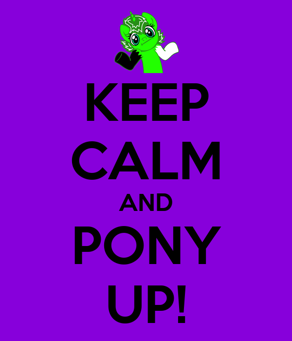 KEEP CALM AND PONY UP!