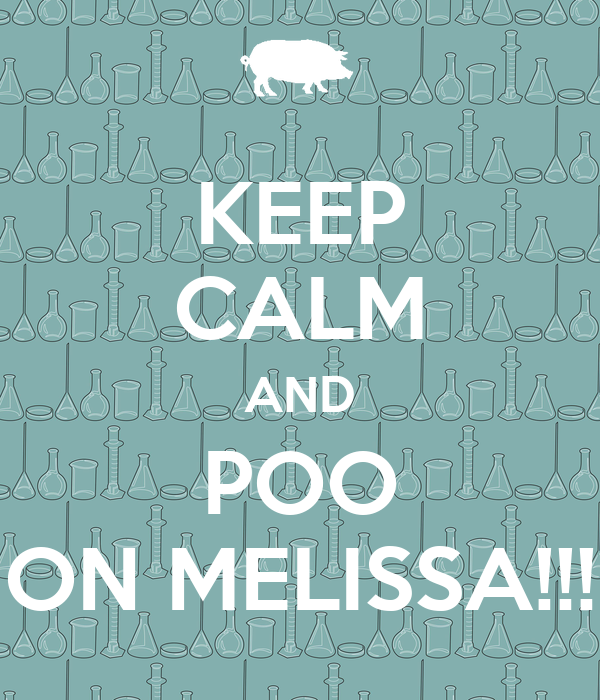 KEEP CALM AND POO ON MELISSA!!!