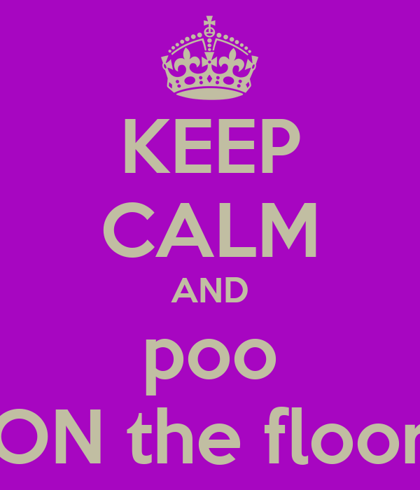 KEEP CALM AND poo ON the floor