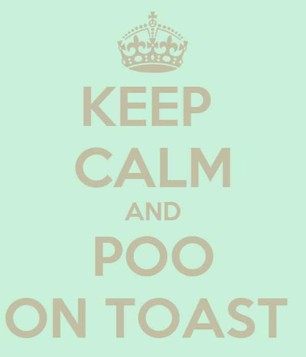 KEEP  CALM AND POO ON TOAST