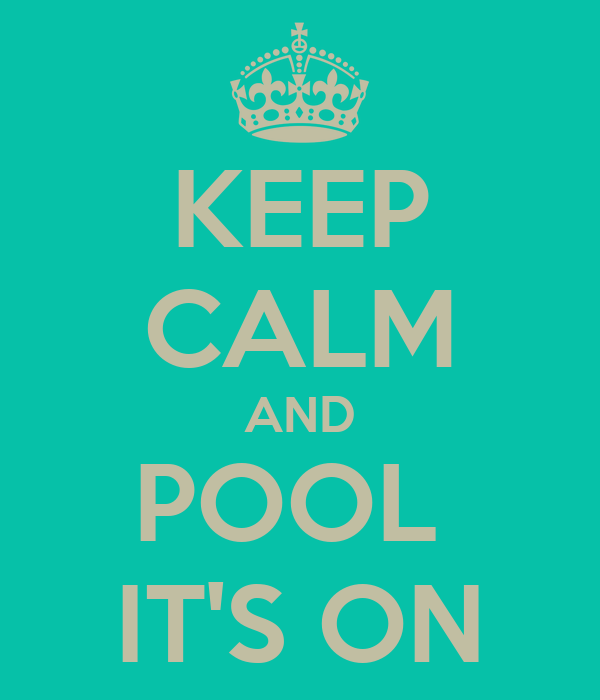 KEEP CALM AND POOL  IT'S ON