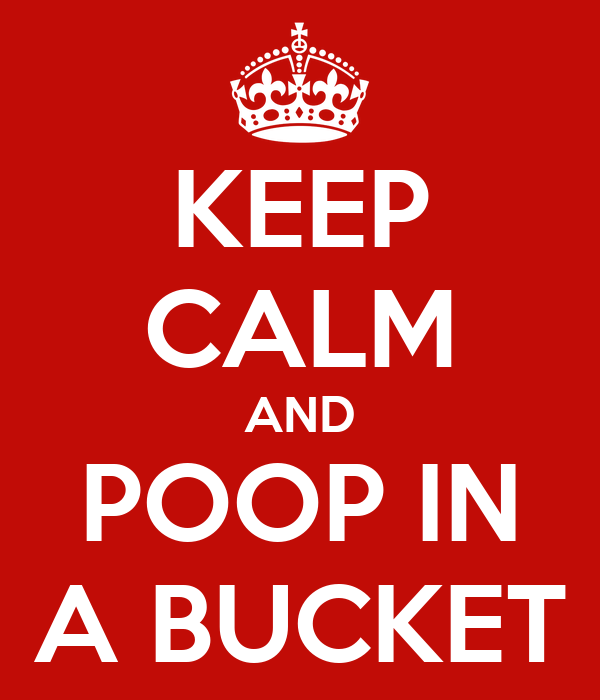 KEEP CALM AND POOP IN A BUCKET