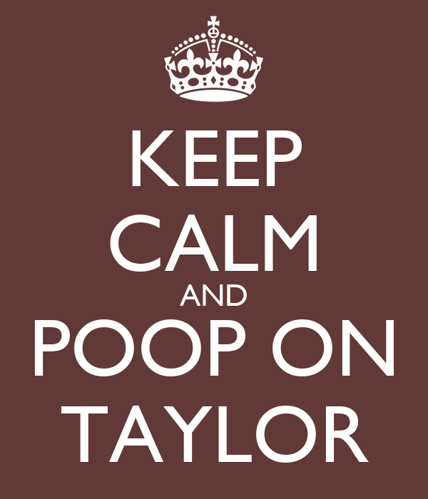 KEEP CALM AND POOP ON TAYLOR