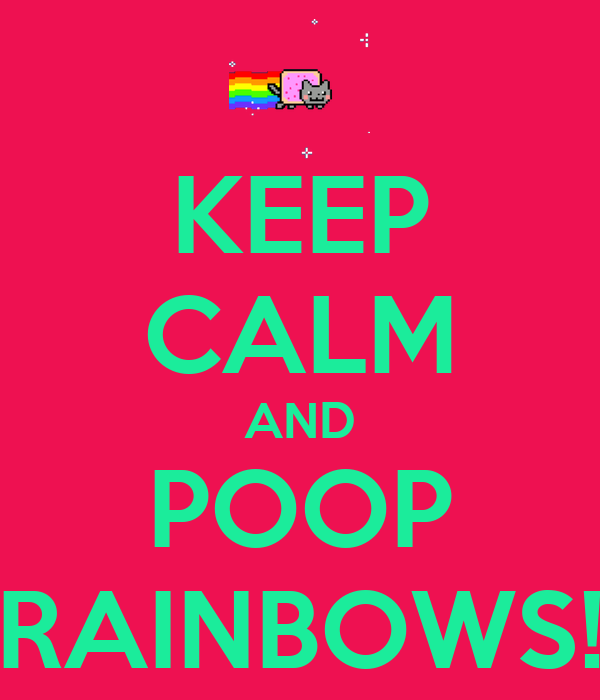 KEEP CALM AND POOP RAINBOWS!