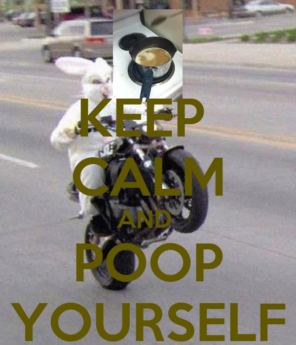 KEEP  CALM AND  POOP YOURSELF