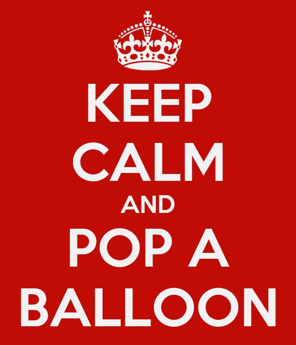 KEEP CALM AND POP A BALLOON