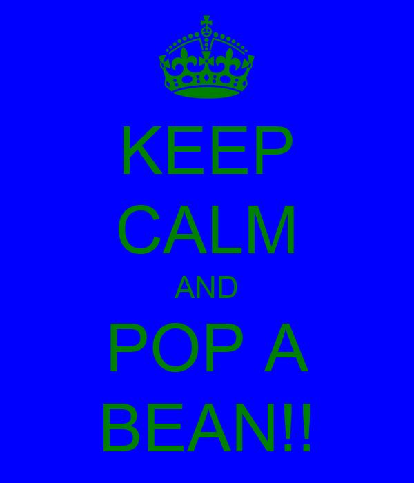 KEEP CALM AND POP A BEAN!!