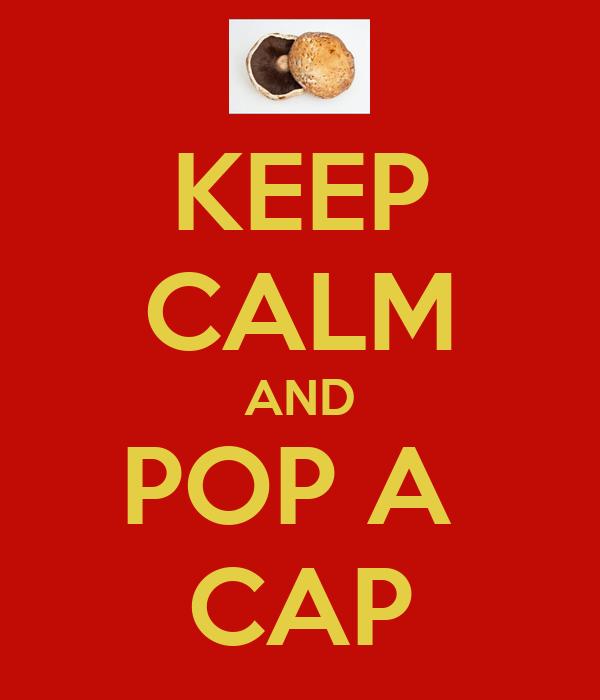 KEEP CALM AND POP A  CAP