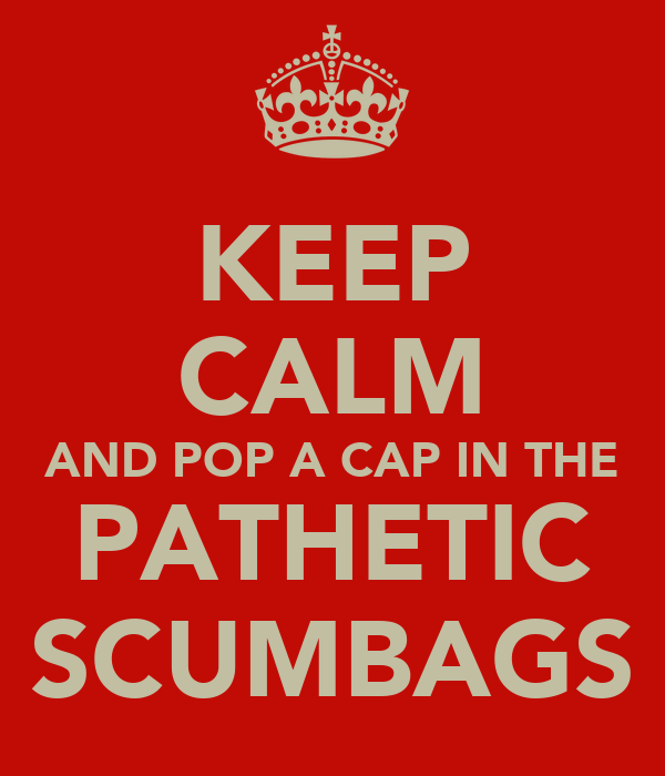 KEEP CALM AND POP A CAP IN THE PATHETIC SCUMBAGS