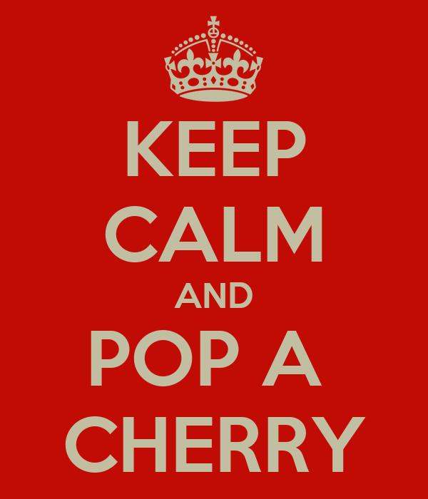 KEEP CALM AND POP A  CHERRY