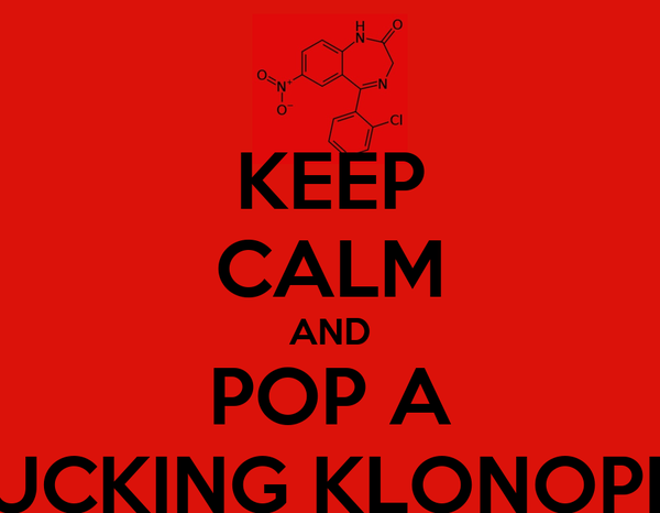 KEEP CALM AND POP A FUCKING KLONOPIN