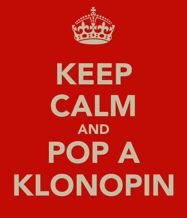 KEEP CALM AND POP A KLONOPIN
