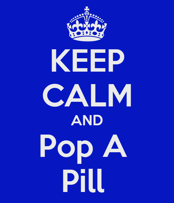 KEEP CALM AND Pop A  Pill