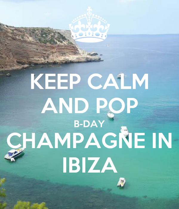 KEEP CALM AND POP B-DAY CHAMPAGNE IN IBIZA