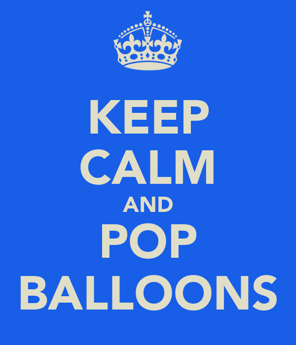 KEEP CALM AND POP BALLOONS