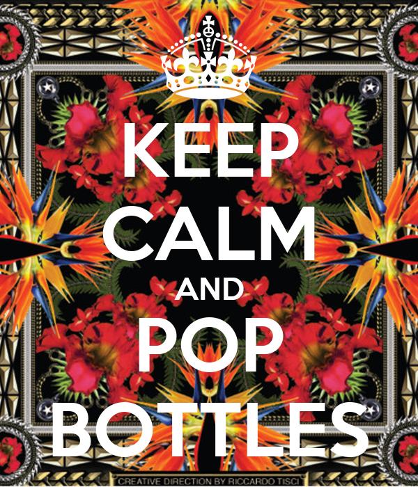 KEEP CALM AND POP BOTTLES